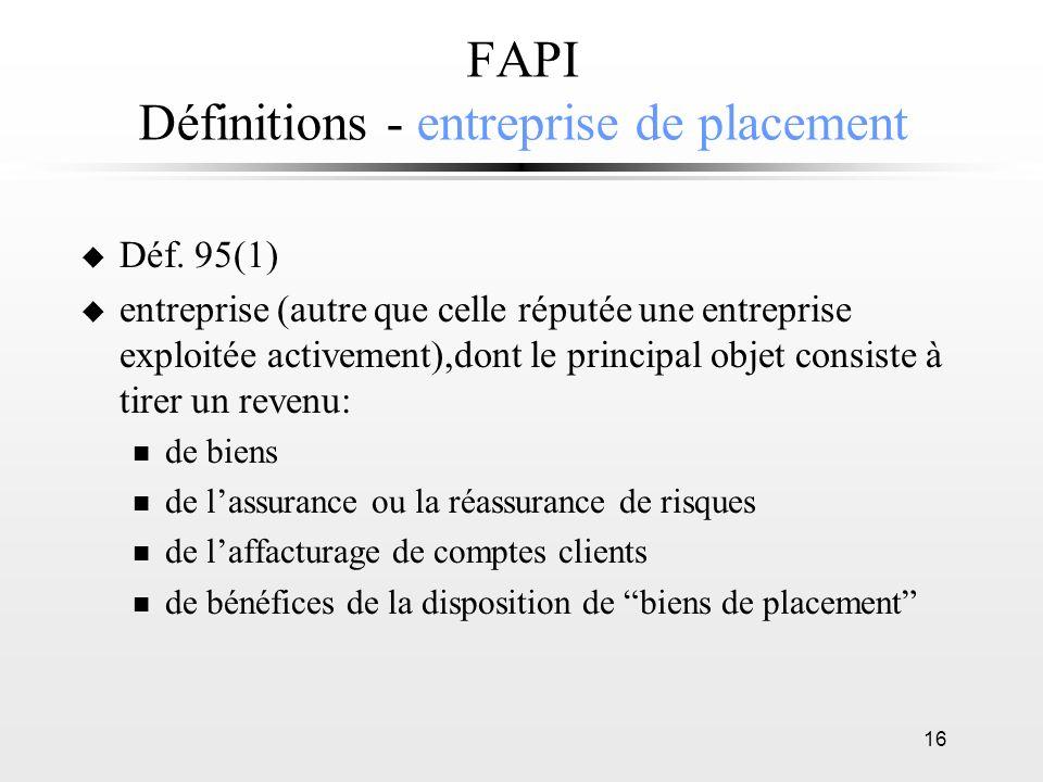 16 FAPI Définitions - entreprise de placement u Déf. 95(1) u entreprise (autre que celle réputée une entreprise exploitée activement),dont le principa