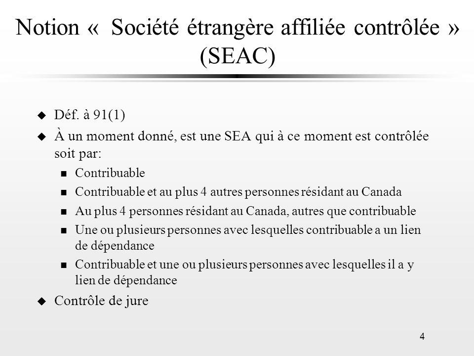 4 Notion « Société étrangère affiliée contrôlée » (SEAC) u Déf. à 91(1) u À un moment donné, est une SEA qui à ce moment est contrôlée soit par: n Con