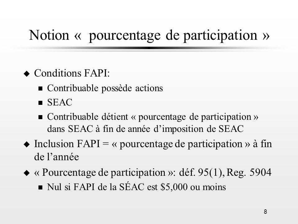 9 Notion « pourcentage de participation » (suite) u Si FAPI de SEAC dépasse $5,000: n lorsque SEAC et chaque société (qui doit entrer en ligne de compte dans la détermination du « pourcentage dintérêt » du contribuable dans SEAC) na quune seule catégorie dactions émises à la fin de lannée dimposition de SÉAC Pourcentage de participation = Pourcentage dintérêt n si plusieurs catégories dactions émises - règlement 5904