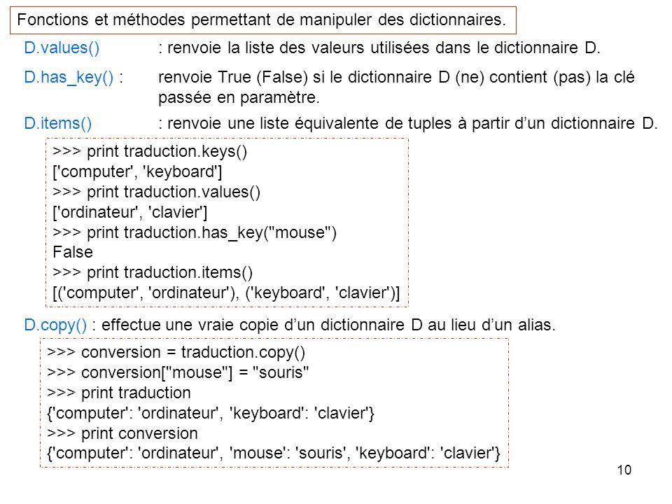 10 D.values() : renvoie la liste des valeurs utilisées dans le dictionnaire D. D.has_key() : renvoie True (False) si le dictionnaire D (ne) contient (