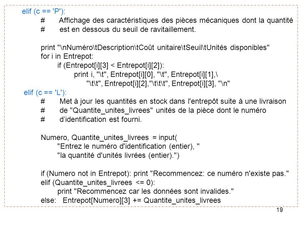 19 elif (c == 'P'): # Affichage des caractéristiques des pièces mécaniques dont la quantité # est en dessous du seuil de ravitaillement. print