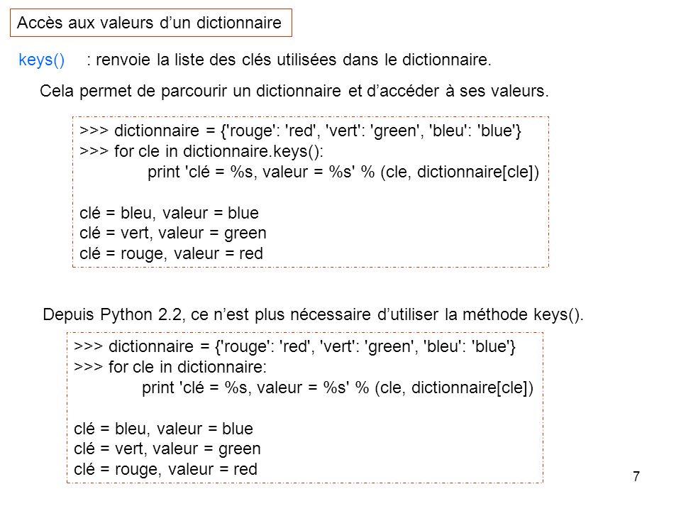 8 On peut aussi accéder isolément aux éléments dun dictionnaire en spécifiant la clé souhaitée entre crochets : Accès aux valeurs dun dictionnaire >>> dictionnaire = { rouge : red , vert : green , bleu : blue } >>> print clé = %s, valeur = %s % ( vert , dictionnaire[ vert ]) clé = vert, valeur = green Si nous essayons daccéder à une donnée à laide dune clé qui ne figure pas dans le dictionnaire, nous obtenons une erreur.