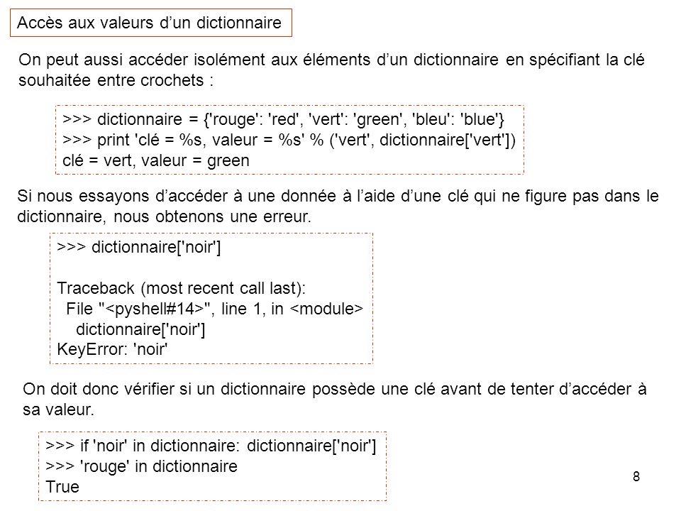 8 On peut aussi accéder isolément aux éléments dun dictionnaire en spécifiant la clé souhaitée entre crochets : Accès aux valeurs dun dictionnaire >>>