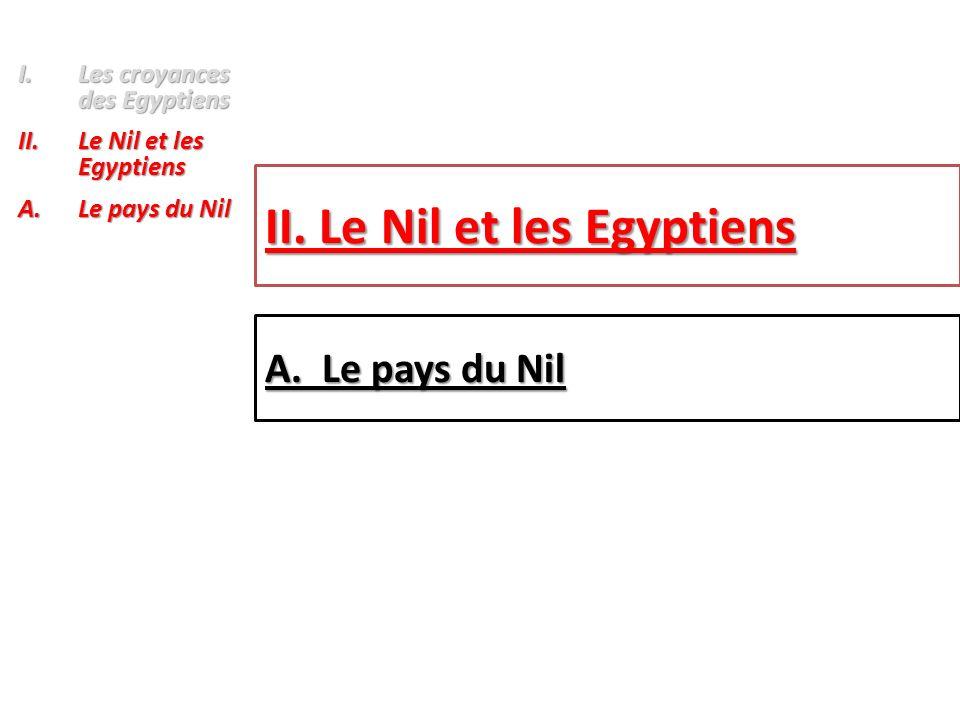 I.Les croyances des Egyptiens II.Le Nil et les Egyptiens A.Le pays du Nil II. Le Nil et les Egyptiens A. Le pays du Nil