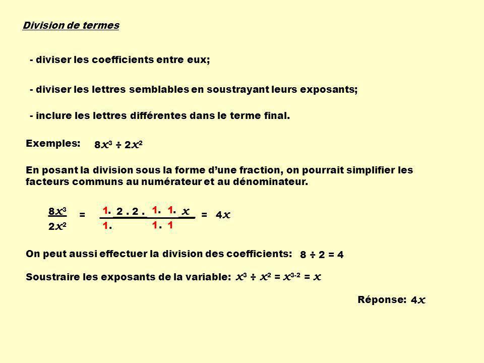 2. 2. 2. x. x. x 2. x. x Division de termes - diviser les coefficients entre eux; - diviser les lettres semblables en soustrayant leurs exposants; - i