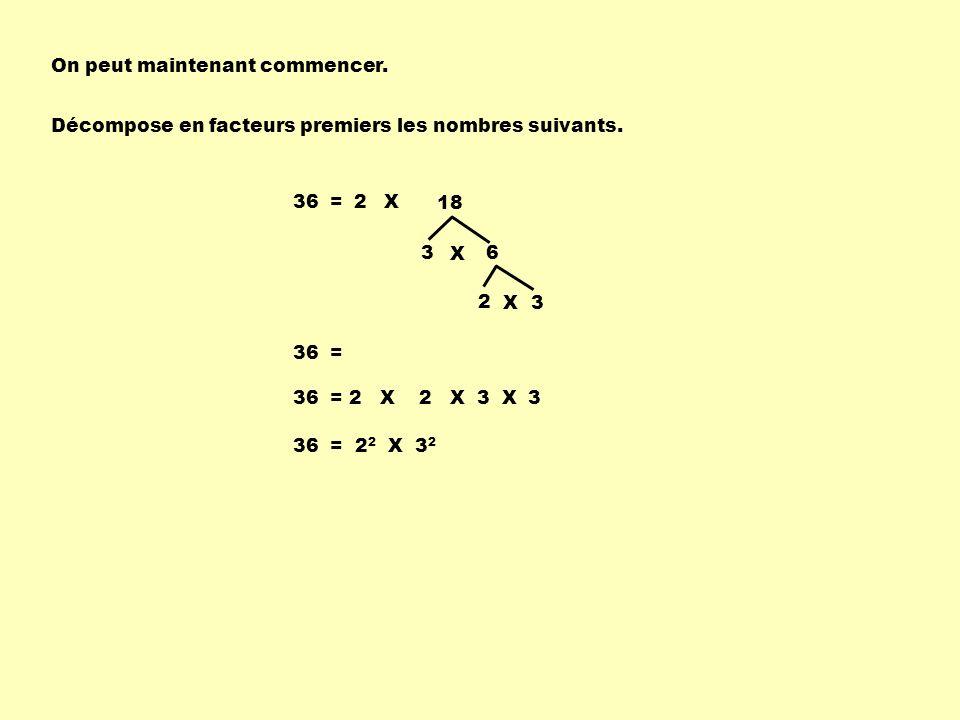 On peut maintenant commencer. Décompose en facteurs premiers les nombres suivants. 36 =2 3 6 X 2 3X X 18 36 = 2 X 2 X 3 X 3 36 = 2 2 X 3 2
