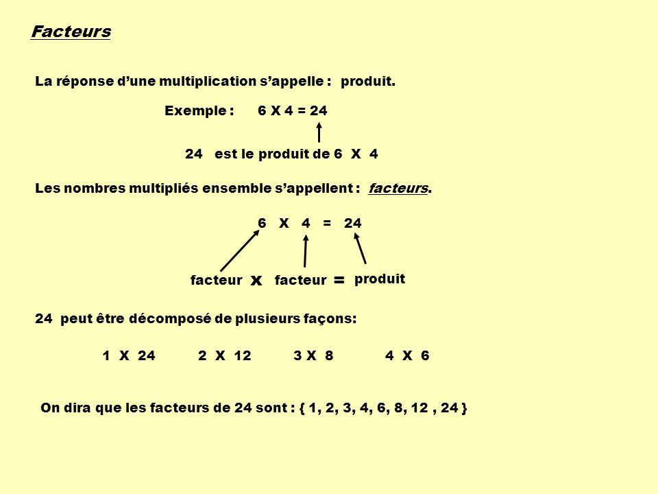 Facteurs La réponse dune multiplication sappelle :produit. Exemple :6 X 4 = 24 24 est le produit de 6 X 4 Les nombres multipliés ensemble sappellent :