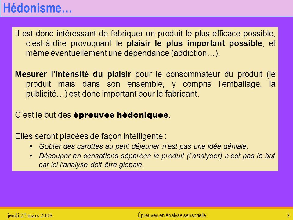 jeudi 27 mars 2008Épreuves en Analyse sensorielle3 Hédonisme… Il est donc intéressant de fabriquer un produit le plus efficace possible, cest-à-dire p