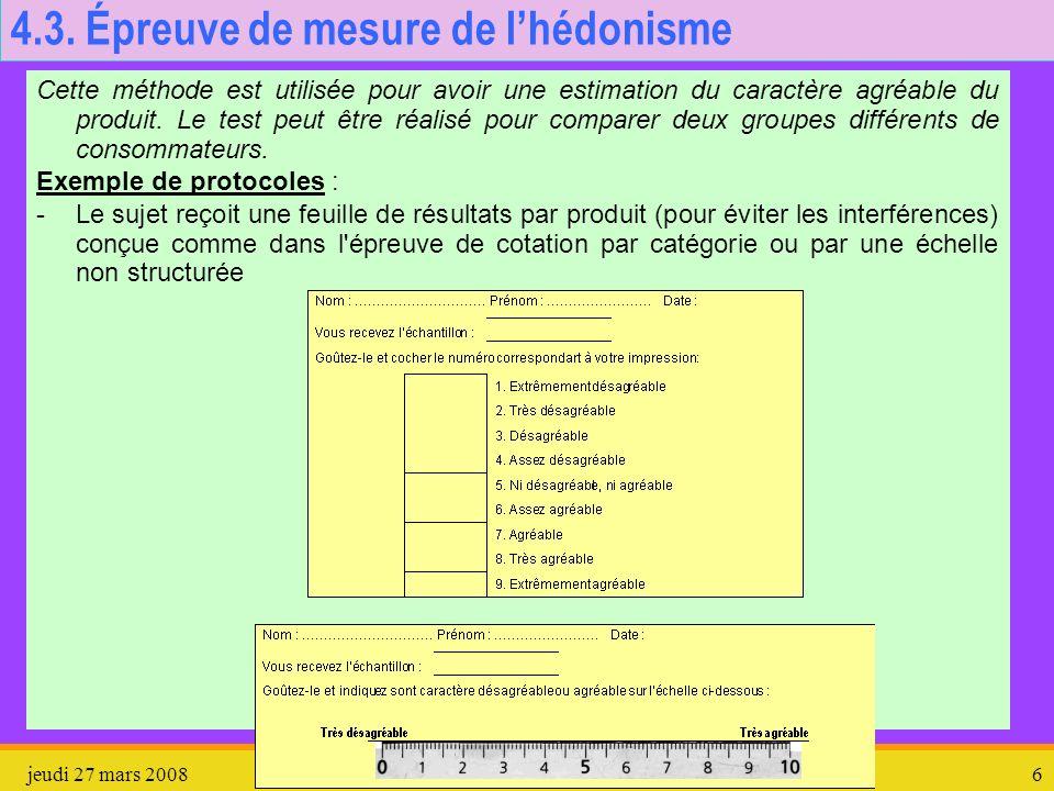 jeudi 27 mars 2008Épreuves en Analyse sensorielle6 4.3. Épreuve de mesure de lhédonisme Cette méthode est utilisée pour avoir une estimation du caract