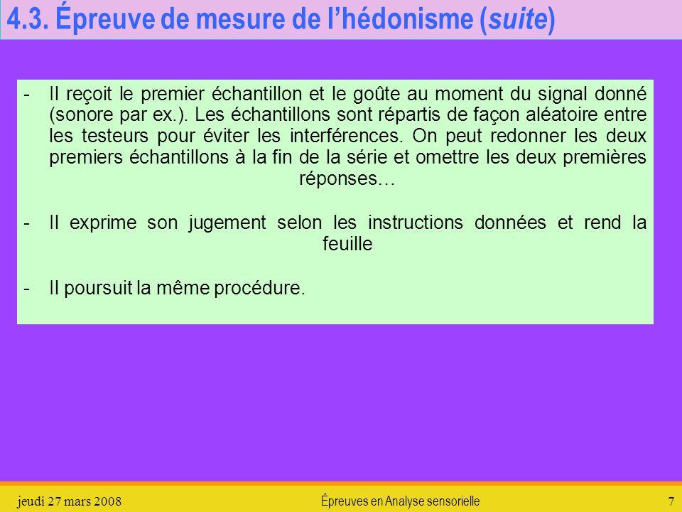 jeudi 27 mars 2008Épreuves en Analyse sensorielle7 4.3. Épreuve de mesure de lhédonisme ( suite ) -Il reçoit le premier échantillon et le goûte au mom