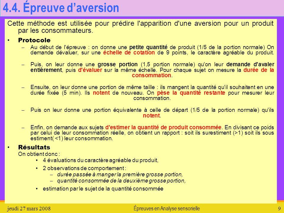 jeudi 27 mars 2008Épreuves en Analyse sensorielle9 4.4. Épreuve daversion Cette méthode est utilisée pour prédire l'apparition d'une aversion pour un