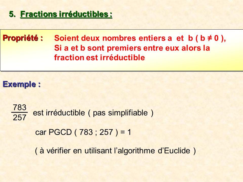 5. Fractions irréductibles : Soient deux nombres entiers a et b ( b 0 ), Si a et b sont premiers entre eux alors la fraction est irréductible Propriét