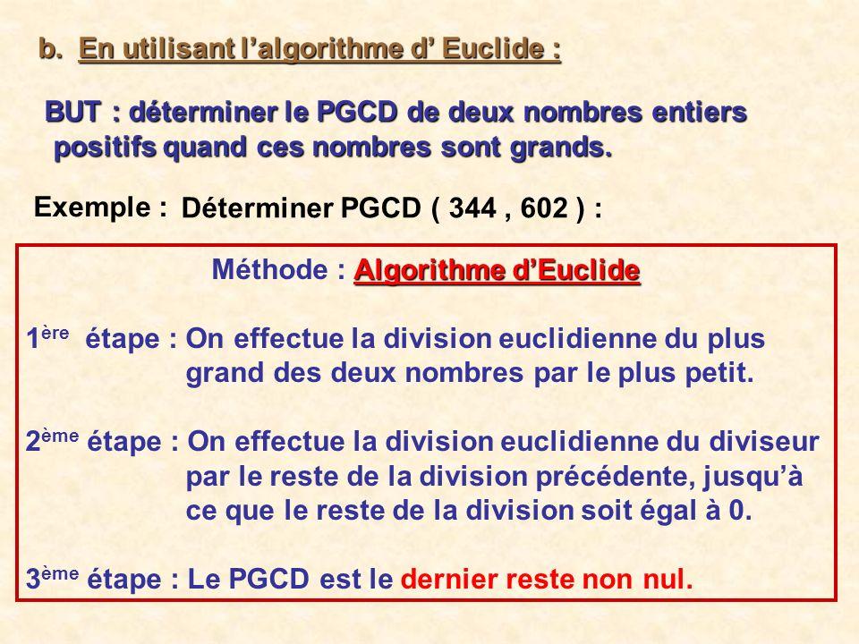b. En utilisant lalgorithme d Euclide : BUT : déterminer le PGCD de deux nombres entiers positifs quand ces nombres sont grands. Exemple : Déterminer