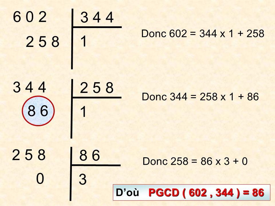 6 0 2 3 4 4 1 2 5 8 3 4 4 2 5 8 1 8 6 2 5 8 8 6 3 0 Donc 602 = 344 x 1 + 258 Donc 344 = 258 x 1 + 86 Donc 258 = 86 x 3 + 0 Doù PGCD ( 602, 344 ) = 86