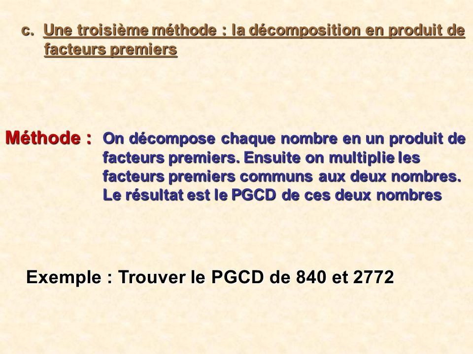 840 Les diviseurs premiers 2 420 2 210 2 105 5 21 3 77 1 2772 2 1386 2 693 3 231 3 77 7 11 1 840 = 2 3 x 3 x 5 x 7 2772 = 2 2 x 3 2 x 7 x 11 etDonc Ainsi : PGCD ( 840, 2772 ) = 2 2 x 3 x 7 = 84
