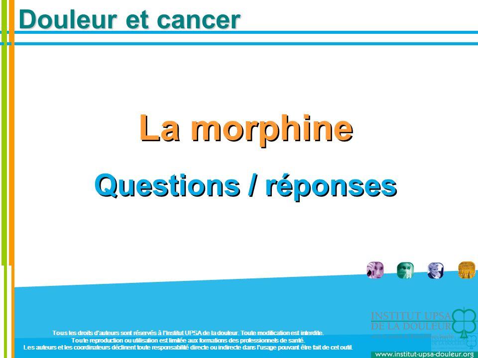Douleur et cancer La morphine Questions / réponses La morphine Questions / réponses Tous les droits dauteurs sont réservés à lInstitut UPSA de la doul