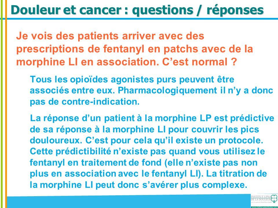 Douleur et cancer : questions / réponses Je vois des patients arriver avec des prescriptions de fentanyl en patchs avec de la morphine LI en associati