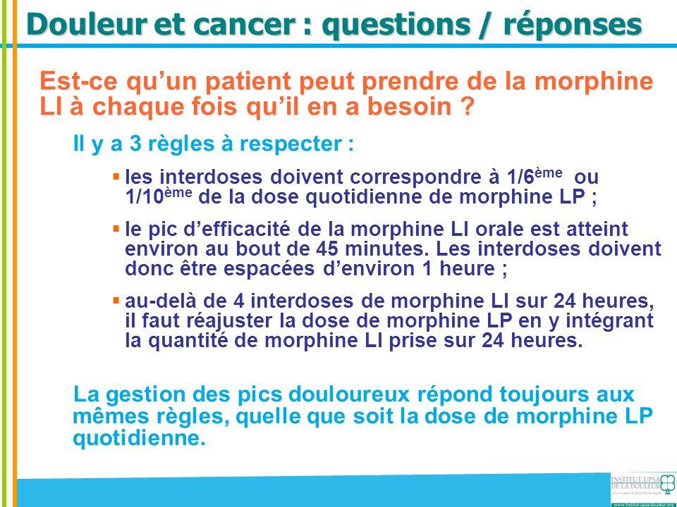 Douleur et cancer : questions / réponses Est-ce quun patient peut prendre de la morphine LI à chaque fois quil en a besoin ? Il y a 3 règles à respect