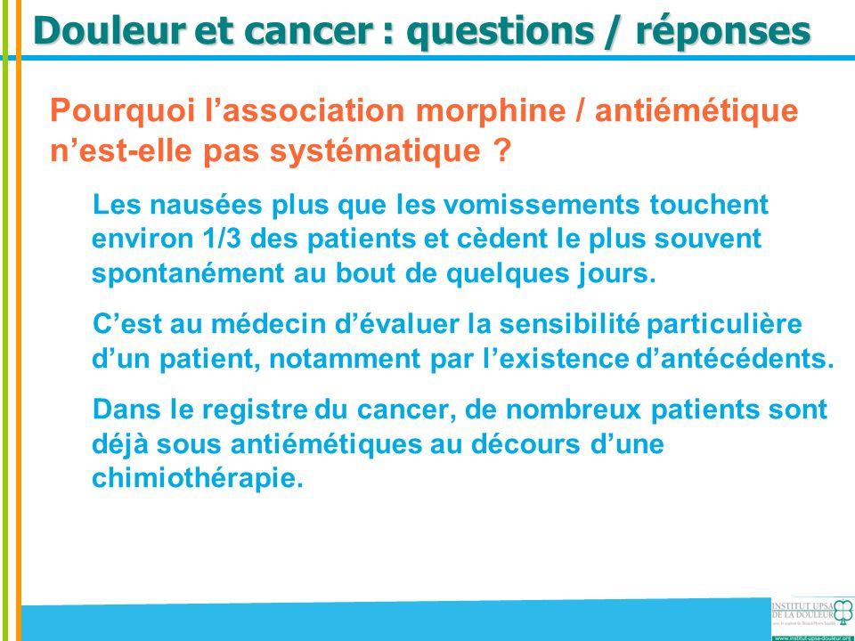 Douleur et cancer : questions / réponses Pourquoi lassociation morphine / antiémétique nest-elle pas systématique ? Les nausées plus que les vomisseme