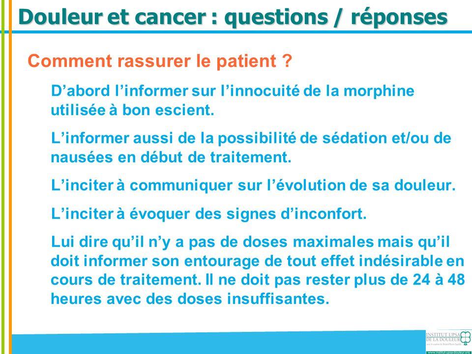 Douleur et cancer : questions / réponses Comment rassurer le patient ? Dabord linformer sur linnocuité de la morphine utilisée à bon escient. Linforme