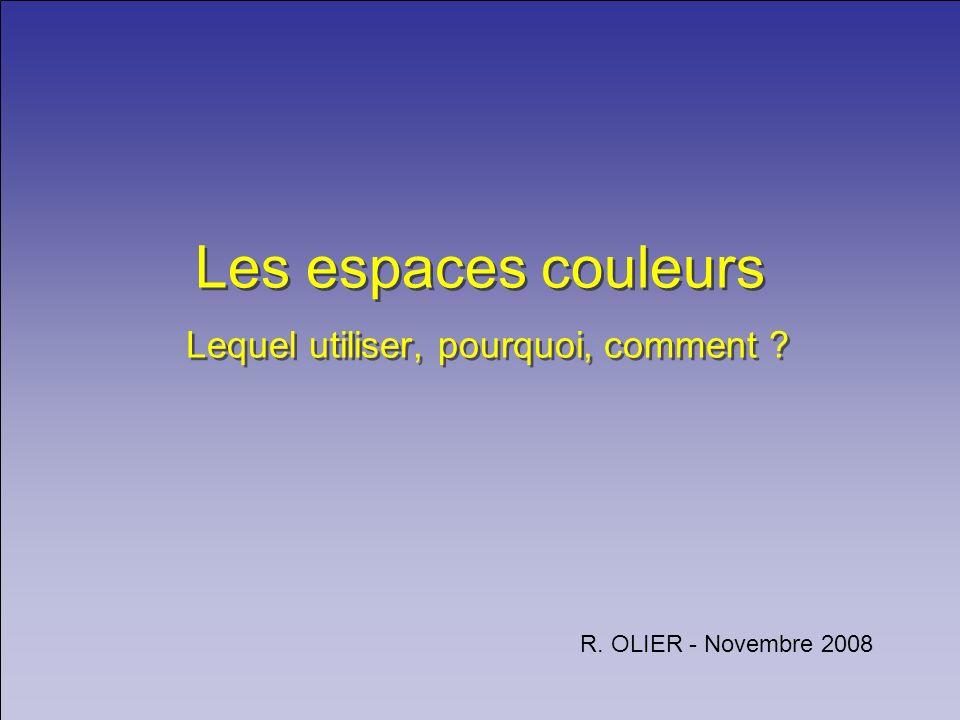 Les espaces couleurs Lequel utiliser, pourquoi, comment ? R. OLIER - Novembre 2008