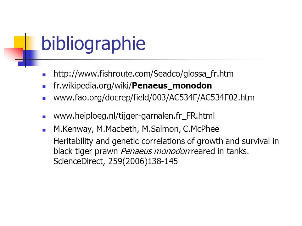 bibliographie http://www.fishroute.com/Seadco/glossa_fr.htm fr.wikipedia.org/wiki/Penaeus_monodon www.fao.org/docrep/field/003/AC534F/AC534F02.htm www.heiploeg.nl/tijger-garnalen.fr_FR.html M.Kenway, M.Macbeth, M.Salmon, C.McPhee Heritability and genetic correlations of growth and survival in black tiger prawn Penaeus monodon reared in tanks.