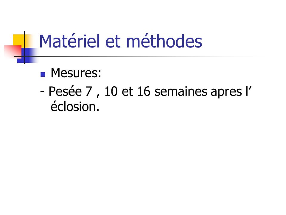 Matériel et méthodes Mesures: - Pesée 7, 10 et 16 semaines apres l éclosion.