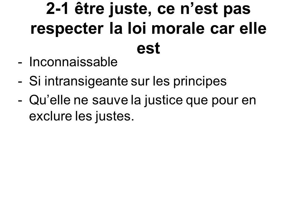 2-1 être juste, ce nest pas respecter la loi morale car elle est -Inconnaissable -Si intransigeante sur les principes -Quelle ne sauve la justice que