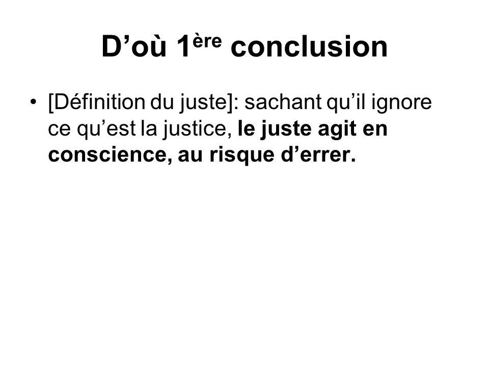 Doù 1 ère conclusion [Définition du juste]: sachant quil ignore ce quest la justice, le juste agit en conscience, au risque derrer.
