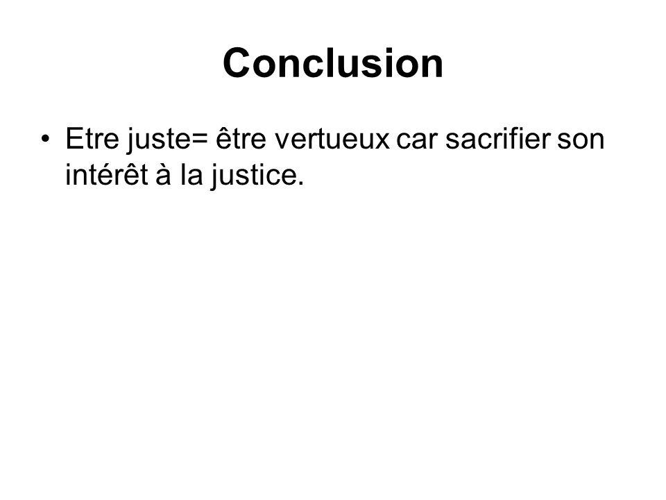 Conclusion Etre juste= être vertueux car sacrifier son intérêt à la justice.