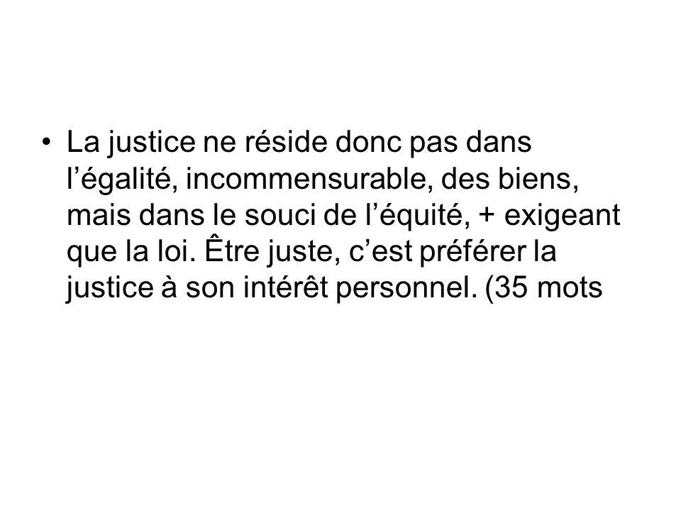 La justice ne réside donc pas dans légalité, incommensurable, des biens, mais dans le souci de léquité, + exigeant que la loi. Être juste, cest préfér