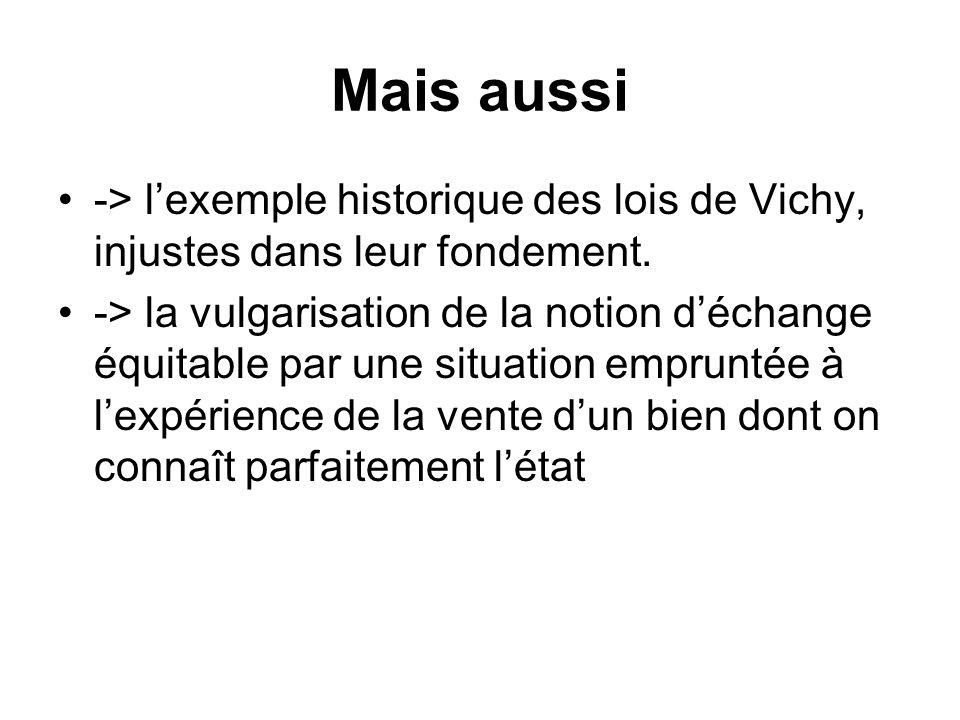 Mais aussi -> lexemple historique des lois de Vichy, injustes dans leur fondement. -> la vulgarisation de la notion déchange équitable par une situati