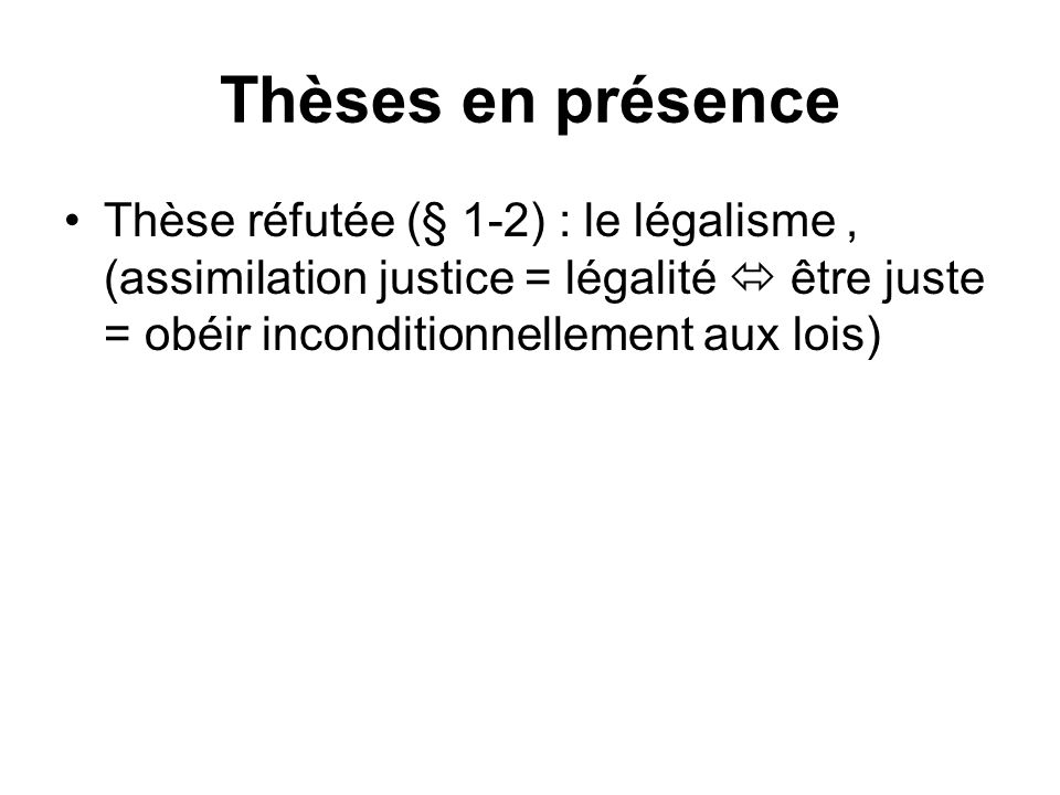Thèses en présence Thèse réfutée (§ 1-2) : le légalisme, (assimilation justice = légalité être juste = obéir inconditionnellement aux lois)