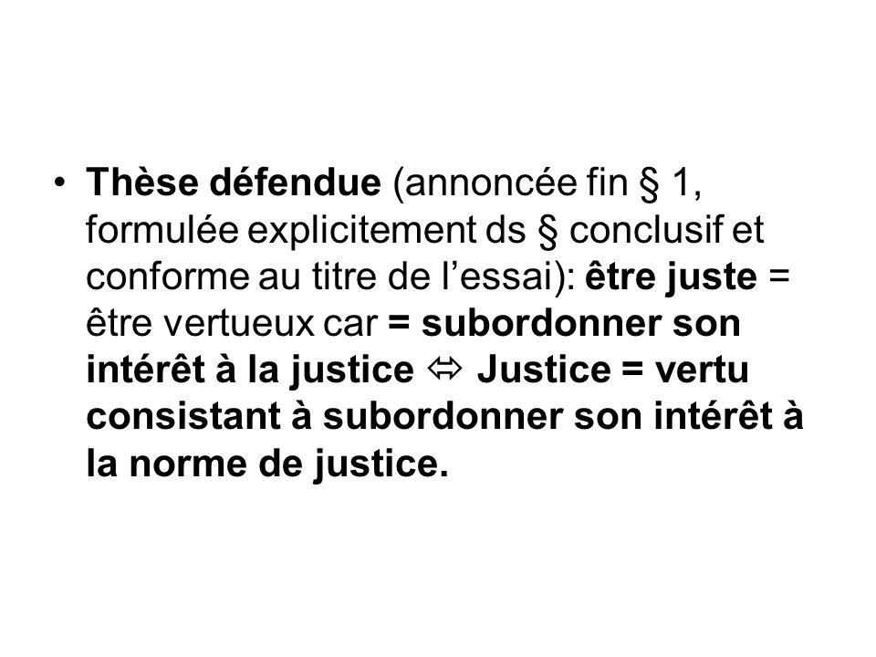 Thèse défendue (annoncée fin § 1, formulée explicitement ds § conclusif et conforme au titre de lessai): être juste = être vertueux car = subordonner