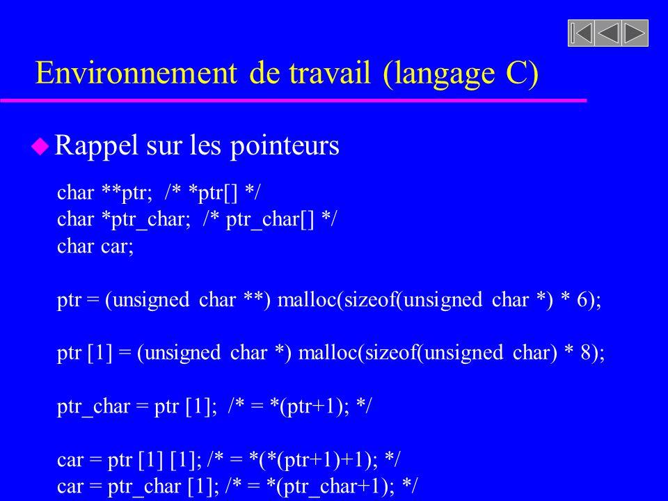 Environnement de travail (langage C) u Rappel sur les pointeurs char **ptr; /* *ptr[] */ char *ptr_char; /* ptr_char[] */ char car; ptr = (unsigned char **) malloc(sizeof(unsigned char *) * 6); ptr [1] = (unsigned char *) malloc(sizeof(unsigned char) * 8); ptr_char = ptr [1]; /* = *(ptr+1); */ car = ptr [1] [1]; /* = *(*(ptr+1)+1); */ car = ptr_char [1]; /* = *(ptr_char+1); */