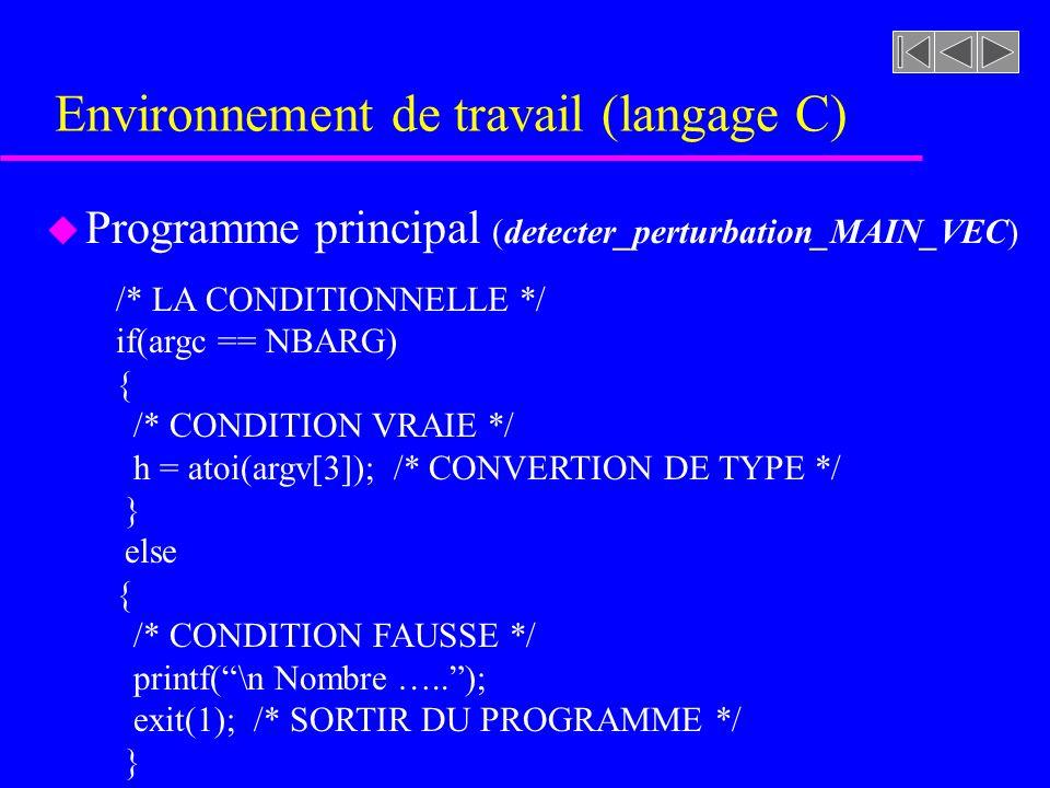Environnement de travail (langage C) u Programme principal (detecter_perturbation_MAIN_VEC) /* LA CONDITIONNELLE */ if(argc == NBARG) { /* CONDITION VRAIE */ h = atoi(argv[3]); /* CONVERTION DE TYPE */ } else { /* CONDITION FAUSSE */ printf(\n Nombre …..); exit(1); /* SORTIR DU PROGRAMME */ }