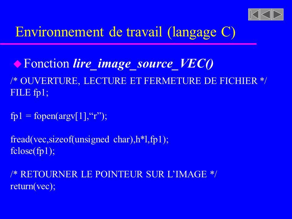 Environnement de travail (langage C) u Fonction lire_image_source_VEC() /* OUVERTURE, LECTURE ET FERMETURE DE FICHIER */ FILE fp1; fp1 = fopen(argv[1],r); fread(vec,sizeof(unsigned char),h*l,fp1); fclose(fp1); /* RETOURNER LE POINTEUR SUR LIMAGE */ return(vec);