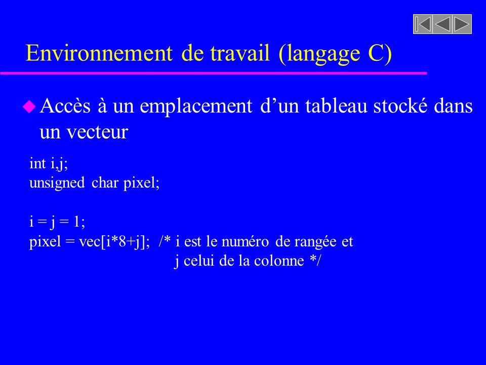 Environnement de travail (langage C) u Accès à un emplacement dun tableau stocké dans un vecteur int i,j; unsigned char pixel; i = j = 1; pixel = vec[i*8+j]; /* i est le numéro de rangée et j celui de la colonne */