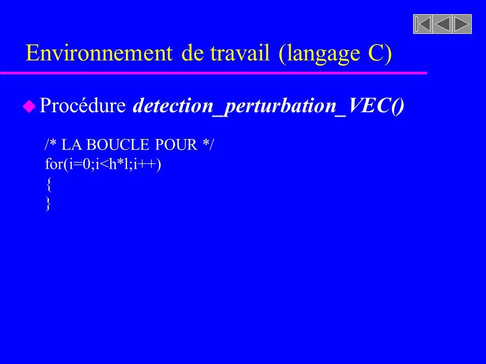 Environnement de travail (langage C) u Procédure detection_perturbation_VEC() /* LA BOUCLE POUR */ for(i=0;i<h*l;i++) { }