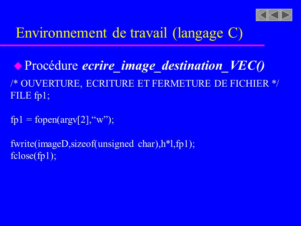Environnement de travail (langage C) u Procédure ecrire_image_destination_VEC() /* OUVERTURE, ECRITURE ET FERMETURE DE FICHIER */ FILE fp1; fp1 = fopen(argv[2],w); fwrite(imageD,sizeof(unsigned char),h*l,fp1); fclose(fp1);