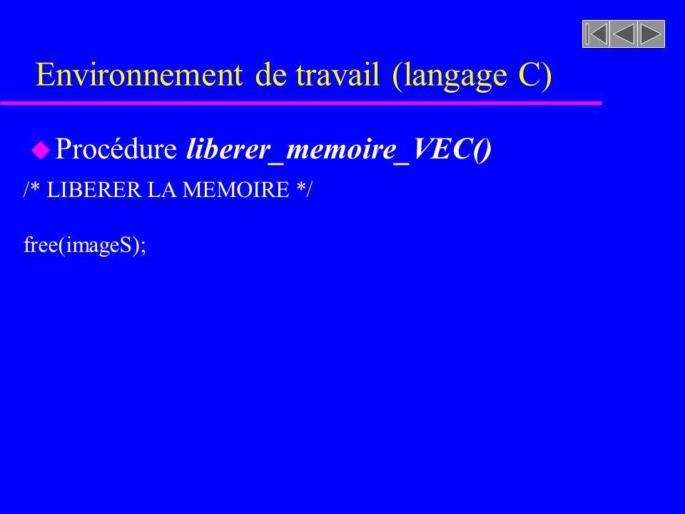 Environnement de travail (langage C) u Procédure liberer_memoire_VEC() /* LIBERER LA MEMOIRE */ free(imageS);