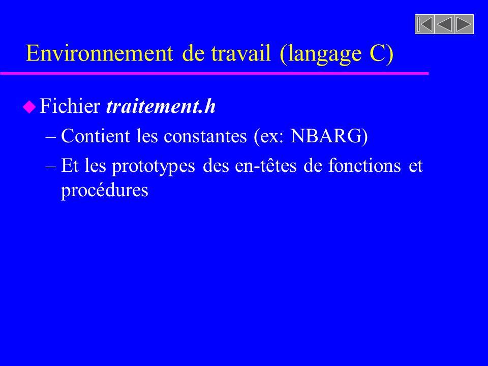 Environnement de travail (langage C) u Fichier traitement.h –Contient les constantes (ex: NBARG) –Et les prototypes des en-têtes de fonctions et procédures