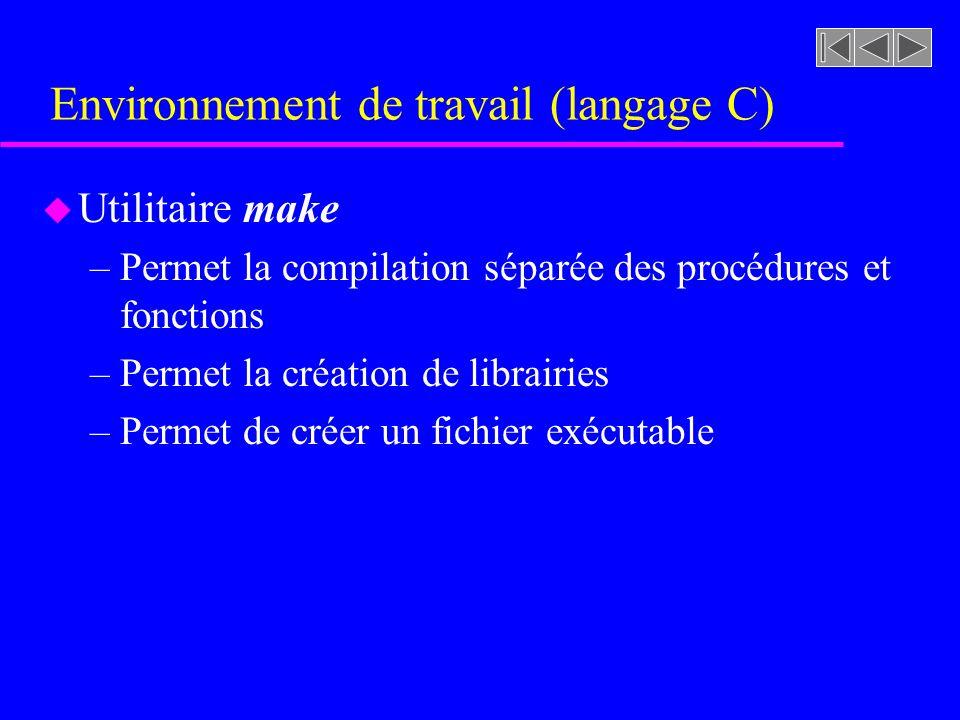 Environnement de travail (langage C) u Utilitaire make –Permet la compilation séparée des procédures et fonctions –Permet la création de librairies –Permet de créer un fichier exécutable