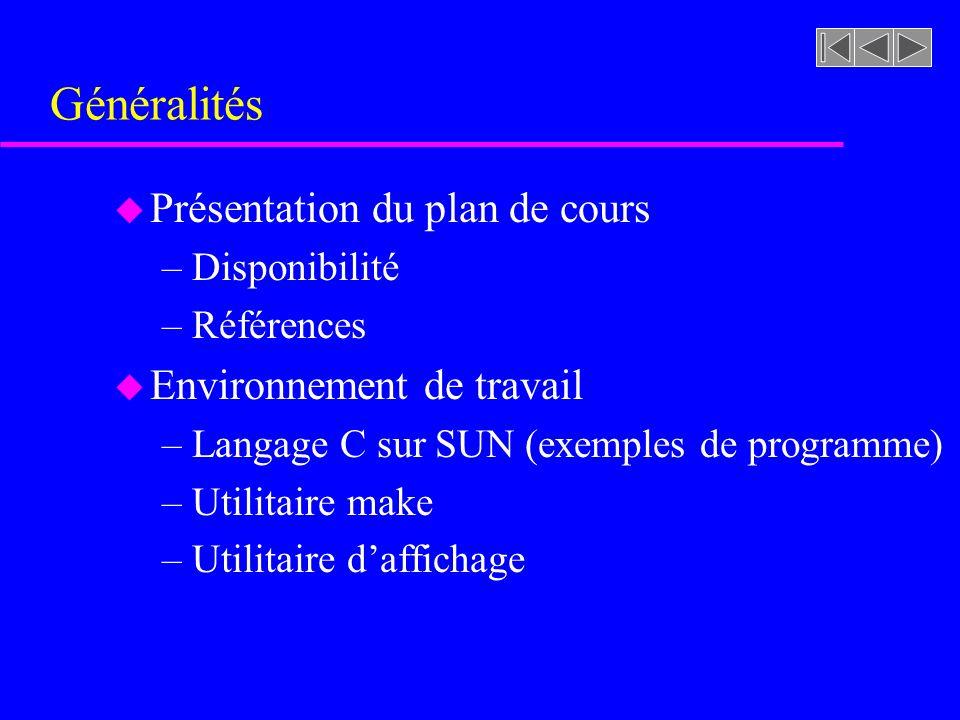 Généralités u Présentation du plan de cours –Disponibilité –Références u Environnement de travail –Langage C sur SUN (exemples de programme) –Utilitaire make –Utilitaire daffichage
