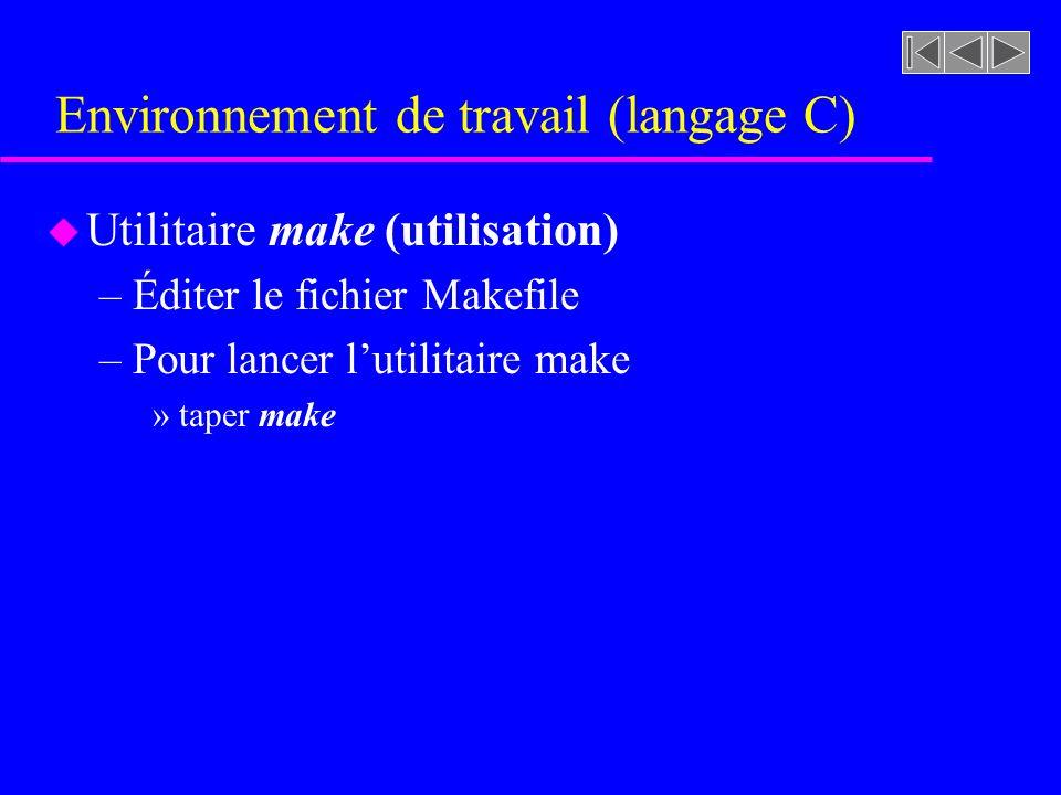 Environnement de travail (langage C) u Utilitaire make (utilisation) –Éditer le fichier Makefile –Pour lancer lutilitaire make »taper make