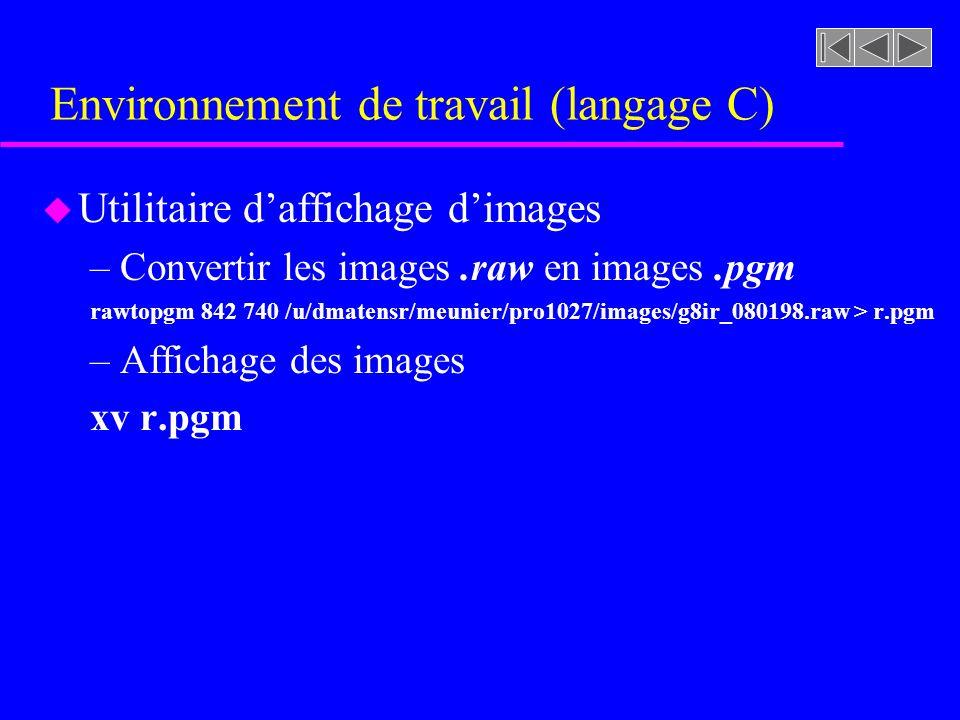 Environnement de travail (langage C) u Utilitaire daffichage dimages –Convertir les images.raw en images.pgm rawtopgm 842 740 /u/dmatensr/meunier/pro1027/images/g8ir_080198.raw > r.pgm –Affichage des images xv r.pgm