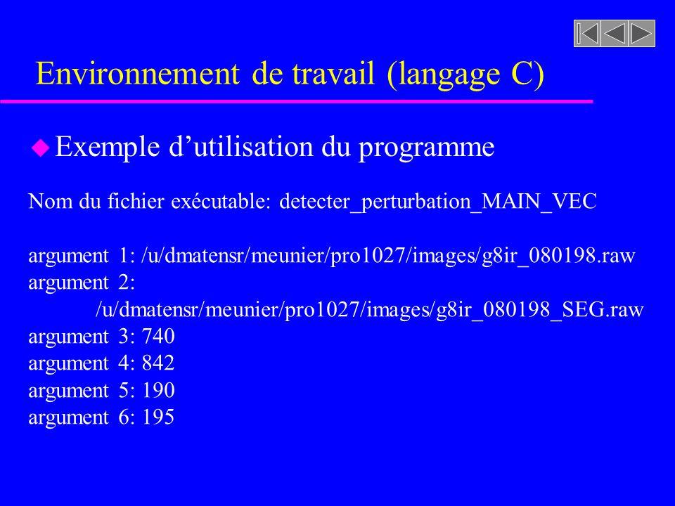 Environnement de travail (langage C) u Exemple dutilisation du programme Nom du fichier exécutable: detecter_perturbation_MAIN_VEC argument 1: /u/dmatensr/meunier/pro1027/images/g8ir_080198.raw argument 2: /u/dmatensr/meunier/pro1027/images/g8ir_080198_SEG.raw argument 3: 740 argument 4: 842 argument 5: 190 argument 6: 195