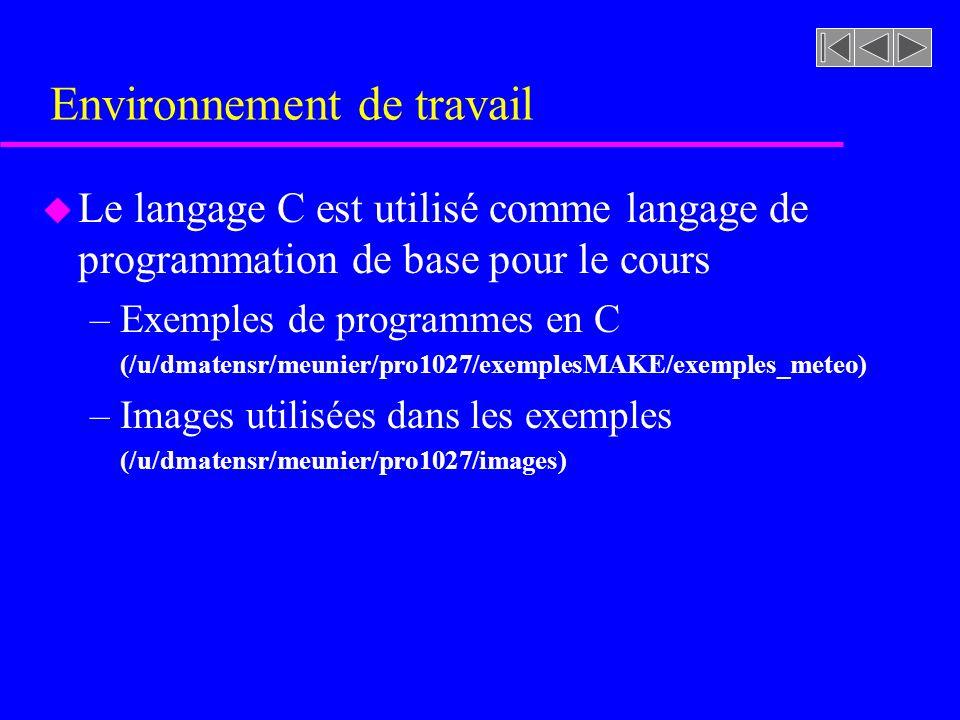 Environnement de travail u Le langage C est utilisé comme langage de programmation de base pour le cours –Exemples de programmes en C (/u/dmatensr/meunier/pro1027/exemplesMAKE/exemples_meteo) –Images utilisées dans les exemples (/u/dmatensr/meunier/pro1027/images)