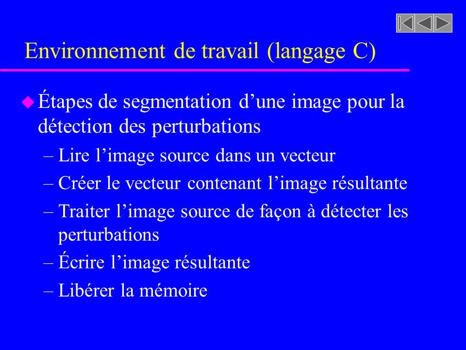Environnement de travail (langage C) u Étapes de segmentation dune image pour la détection des perturbations –Lire limage source dans un vecteur –Créer le vecteur contenant limage résultante –Traiter limage source de façon à détecter les perturbations –Écrire limage résultante –Libérer la mémoire