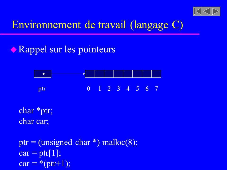 Environnement de travail (langage C) u Rappel sur les pointeurs ptr char *ptr; char car; ptr = (unsigned char *) malloc(8); car = ptr[1]; car = *(ptr+1); 0 1 2 3 4 5 6 7